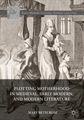 Early Modern Cultural Studies 1500–1700: Plotting Motherhood in Medieval, Early Modern, and Modern Literature, Mary Beth Rose