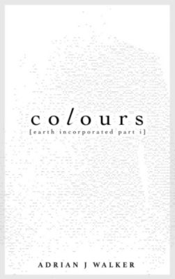 Earth Incorporated: Colours (Earth Incorporated, #1), Adrian J Walker