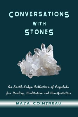 Earth Lodge Guides: Conversations with Stones: An Earth Lodge Collection of Crystals for Healing, Meditation and Manifestation, Maya Cointreau