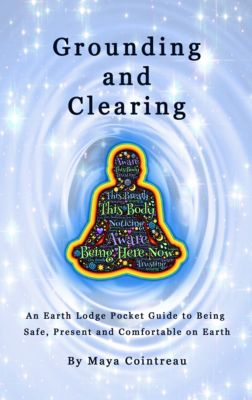 Earth Lodge Guides: Grounding & Clearing: An Earth Lodge Pocket Guide to Being Safe, Present and Comfortable on Earth, Maya Cointreau