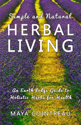 Earth Lodge Guides: Simple and Natural Herbal Living: An Earth Lodge Guide to Holistic Herbs for Health, Maya Cointreau
