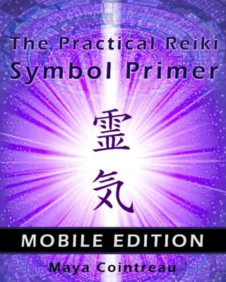 Earth Lodge Guides: The Practical Reiki Symbol Primer: Mobile Edition, Maya Cointreau