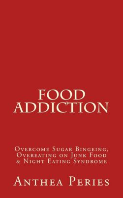 Eating Disorders: Food Addiction: Overcome Sugar Bingeing, Overeating on Junk Food & Night Eating Syndrome (Eating Disorders), Anthea Peries
