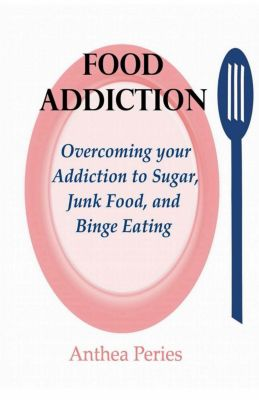 Eating Disorders: Food Addiction: Overcoming your Addiction to Sugar, Junk Food, and Binge Eating (Eating Disorders), Anthea Peries