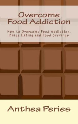 Eating Disorders: Overcome Food Addiction: How to Overcome Food Addiction, Binge Eating and Food Cravings (Eating Disorders), Anthea Peries