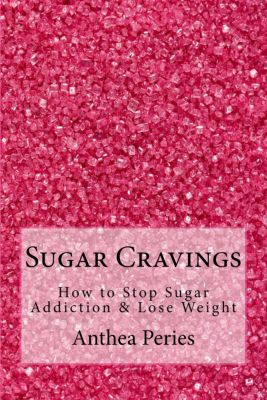 Eating Disorders: Sugar Cravings: How to Stop Sugar Addiction & Lose Weight (Eating Disorders), Anthea Peries