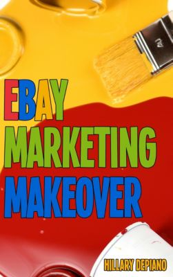 Ebay Marketing Makeover: Increase Sales And Grow Traffic To Your Ebay Items By Encouraging Word Of Mouth, Focusing On Your Ideal Buyers, And Optimizing Your Selling For Search And Mobile, Hillary DePiano