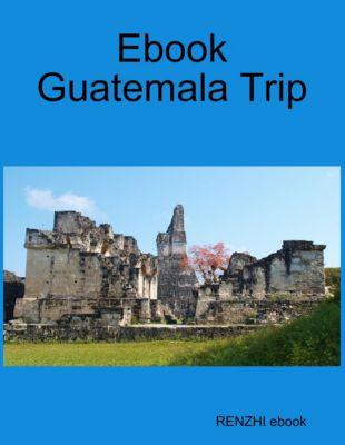 Ebook Guatemala Trip, RENZHI ebook