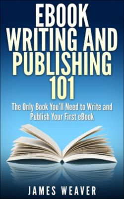 EBook Writing and Publishing 101: The Only Book You'll Need to Write and Publish Your First eBook, James Weaver