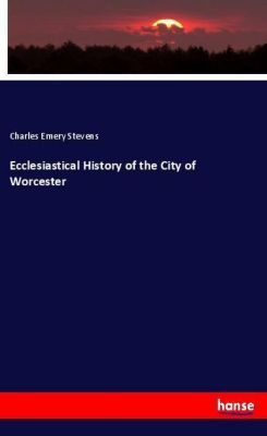 Ecclesiastical History of the City of Worcester, Charles Emery Stevens