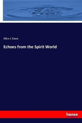 Echoes from the Spirit World, Alice L Kane