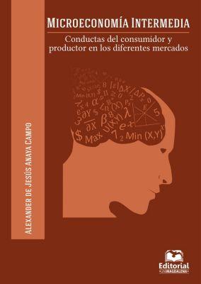 Economia y finanzas: Microeconomía intermedia, Alexander Jesús Anaya de Campo