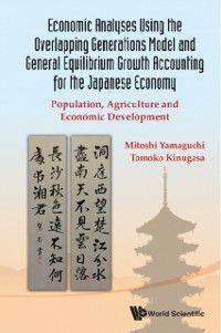 Economic Analyses Using The Overlapping Generations Model And General Equilibrium Growth Accounting For The Japanese Economy: Population, Agriculture And Economic Development, Mitoshi Yamaguchi, Tomoko Kinugasa