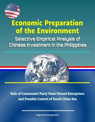 Economic Preparation of the Environment: Selective Empirical Analysis of Chinese Investment in the Philippines - Role of Communist Party State Owned Enterprises and Possible Control of South China Sea