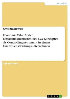 Economic Value Added. Einsatzmöglichkeiten des EVA-Konzeptes als Controllinginstrument in einem Finanzdienstleistungsunternehmen, Arne Kraszewski