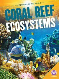 Ecosystems of the World: Coral Reef Ecosystems, Tammy Gagne