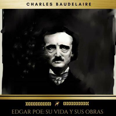 Edgar Poe: Su Vida Y Sus Obras, Edgar Allan Poe, Charles Baudelaire