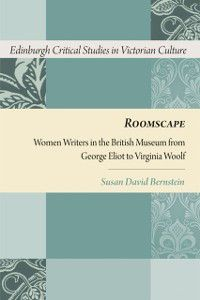 Edinburgh Critical Studies in Victorian Culture EUP: Roomscape: Women Writers in the British Museum from George Eliot to Virginia Woolf, Susan David Bernstein