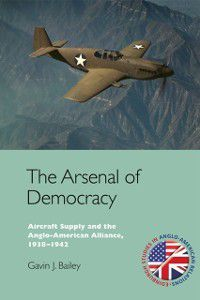 Edinburgh Studies in Anglo-American Relations EUP: Arsenal of Democracy: Aircraft Supply and the Evolution of the Anglo-American Alliance, 1938-1942, Gavin J. Bailey
