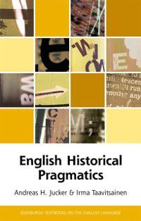 Edinburgh Textbooks on the English Language - Advanced: English Historical Pragmatics, Irma (University of Helsinki) Taavitsainen