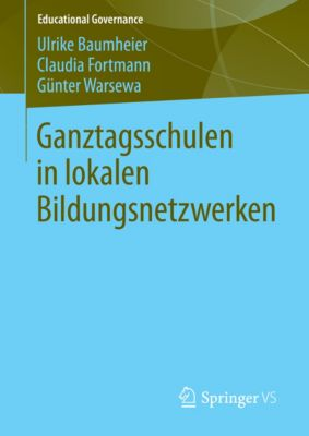 Educational Governance: Ganztagsschulen in lokalen Bildungsnetzwerken, Günter Warsewa, Claudia Fortmann, Ulrike Baumheier