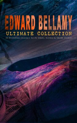 EDWARD BELLAMY Ultimate Collection: 20 Dystopian Classics, Sci-Fi Series, Novels & Short Stories, Edward Bellamy