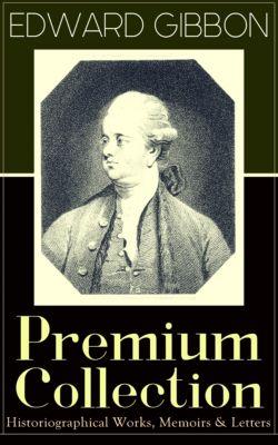 EDWARD GIBBON Premium Collection: Historiographical Works, Memoirs & Letters, Edward Gibbon