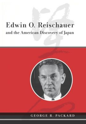 Edwin O. Reischauer and the American Discovery of Japan, George Packard
