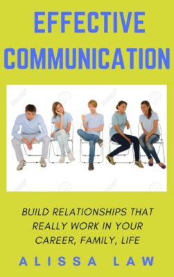 Effective Communication: Build Relationships That Really Work In Your Career, Family, Life, Alissa Law