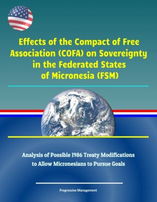 Effects of the Compact of Free Association (COFA) on Sovereignty in the Federated States of Micronesia (FSM) - Analysis of Possible 1986 Treaty Modifications to Allow Micronesians to Pursue Goals