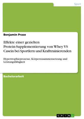 Effekte einer gezielten Protein-Supplementierung von Whey VS Casein bei Sportlern und Krafttrainierende, in Bezug auf die Hypertrophieprozesse, die Körperzusammensetzung und die Leistungsfähigkeit, Benjamin Prase