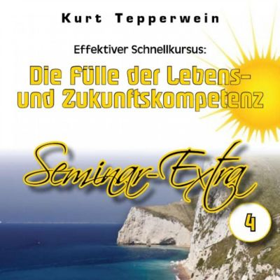 Effektiver Schnellkursus: Die Fülle der Lebens- Und Zukunftskompetenz (Seminar-Extrateil 4)