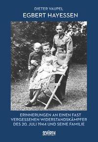 Egbert Hayessen: Erinnerungen an einen fast vergessenen Widerstandskämpfer des 20. Juli 1944 und seine Familie - Dieter Vaupel |