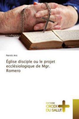 Église disciple ou le projet ecclésiologique de Mgr. Romero, Patrick Aris