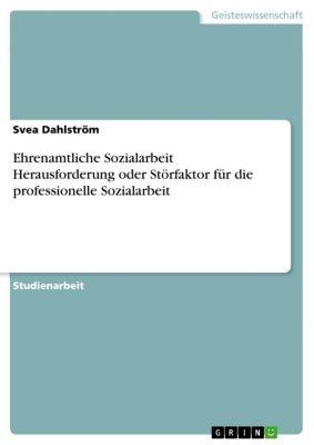 Ehrenamtliche Sozialarbeit Herausforderung oder Störfaktor für die professionelle Sozialarbeit, Svea Dahlström