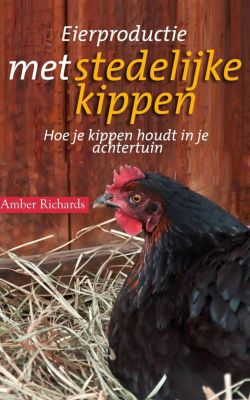 Eierproductie met stedelijke kippen: Hoe je kippen houdt in je achtertuin, Amber Richards