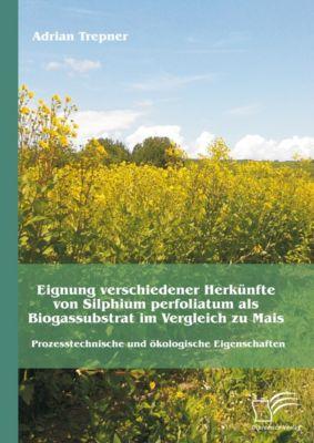 Eignung verschiedener Herkünfte von Silphium perfoliatum als Biogassubstrat im Vergleich zu Mais: Prozesstechnische und ökologische Eigenschaften, Adrian Trepner