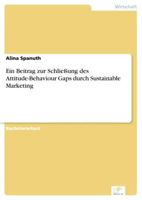 Ein Beitrag zur Schließung des Attitude-Behaviour Gaps durch Sustainable Marketing, Alina Spanuth