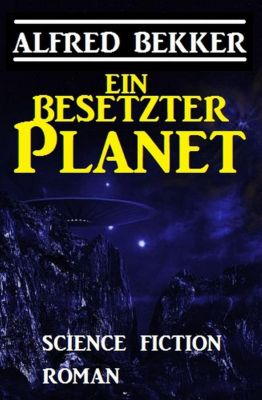 Ein besetzter Planet: Science Fiction Roman, Alfred Bekker