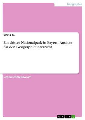 Ein dritter Nationalpark in Bayern. Ansätze für den Geographieunterricht, Chris K.