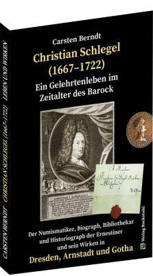 Ein Gelehrtenleben im Zeitalter des Barock - CHRISTIAN SCHLEGEL (1667-1722), Carsten Berndt