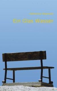Ein Glas Wasser - Katharina Wegmann  