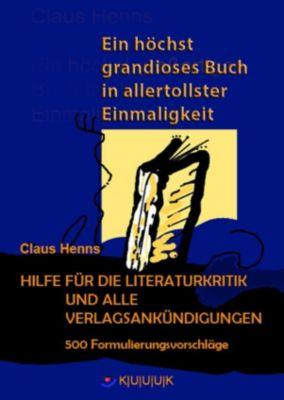 Ein höchst grandioses Buch in allertollster Einmaligkeit. Hilfe für die Literaturkritik und alle Verlagsankündigungen., Claus Henns