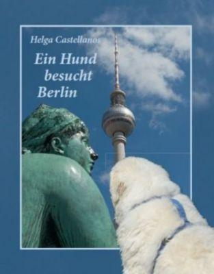 Ein Hund besucht Berlin - Helga Castellanos |