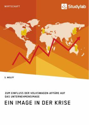 Ein Image in der Krise. Zum Einfluss der Volkswagen-Affäre auf das Unternehmensimage, S. Wolff