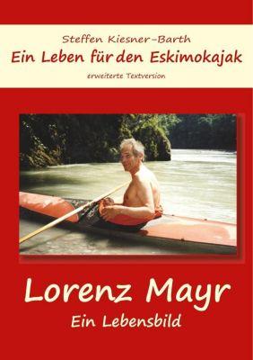 Ein Leben für den Eskimokajak - Lebensbild Lorenz Mayr, Steffen Kiesner-Barth