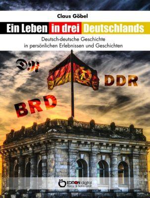 Ein Leben in drei Deutschlands - Claus Göbel |