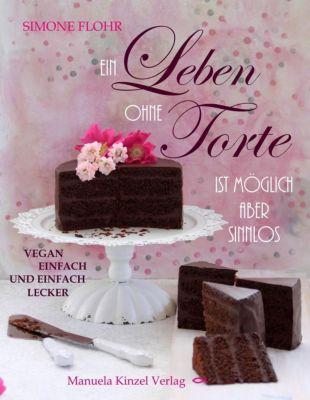 Ein Leben ohne Torte ist möglich, aber sinnlos - Simone Flohr |