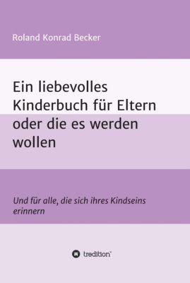 Ein liebevolles Kinderbuch für Eltern oder die es werden wollen, Roland Becker