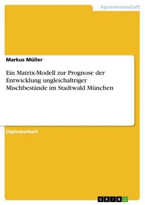 Ein Matrix-Modell zur Prognose der Entwicklung ungleichaltriger Mischbestände im Stadtwald München, Markus Müller